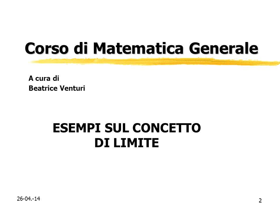 2 Corso di Matematica Generale Corso di Matematica Generale ESEMPI SUL CONCETTO DI LIMITE A cura di Beatrice Venturi