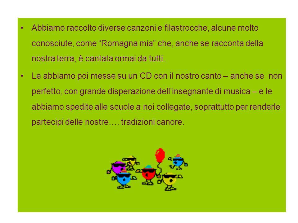 Abbiamo raccolto diverse canzoni e filastrocche, alcune molto conosciute, come Romagna mia che, anche se racconta della nostra terra, è cantata ormai
