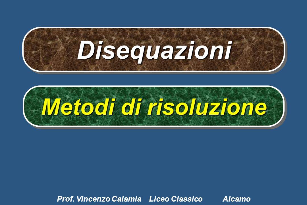 Disequazioni Disequazioni Prof. Vincenzo Calamia Liceo Classico Alcamo Metodi di risoluzione Metodi di risoluzione