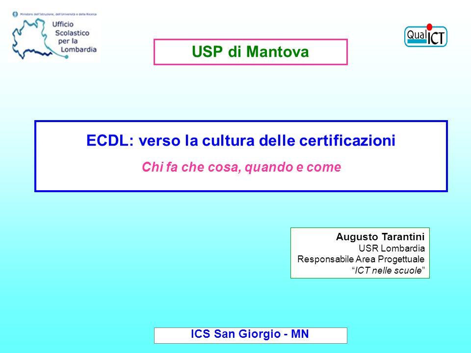 Augusto Tarantini USR Lombardia Responsabile Area Progettuale ICT nelle scuole ICS San Giorgio - MN ECDL: verso la cultura delle certificazioni Chi fa che cosa, quando e come USP di Mantova