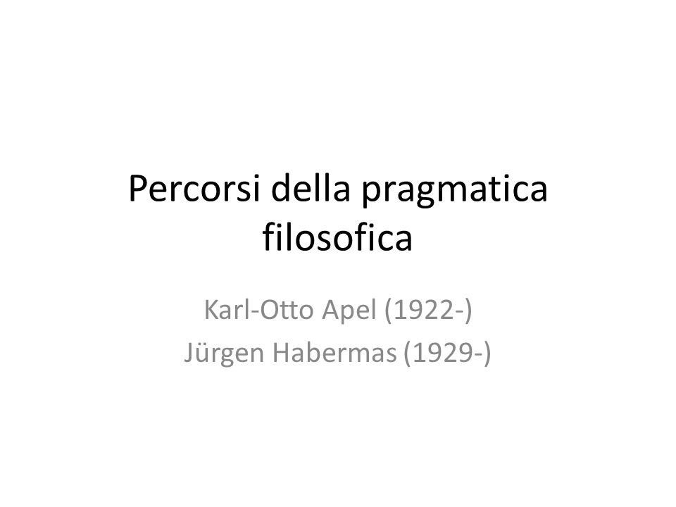 Percorsi della pragmatica filosofica Karl-Otto Apel (1922-) Jürgen Habermas (1929-)