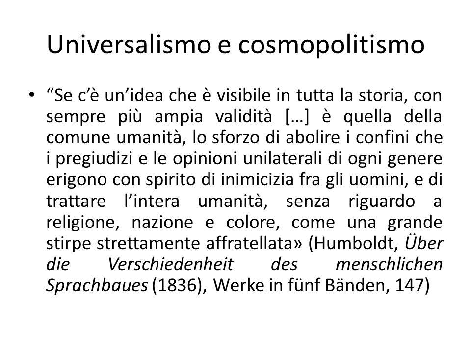 Universalismo e cosmopolitismo Se cè unidea che è visibile in tutta la storia, con sempre più ampia validità […] è quella della comune umanità, lo sfo