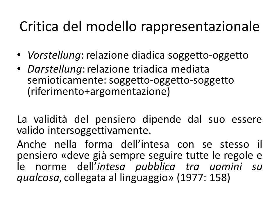 Critica delle principali teorie semantiche del Novecento Concezione formale e veritativa (dominante da Frege al primo Wittgenstein fino a Dummett), incentrata sul valore di verità delle proposizioni assertive; il significato è dato dal rapporto linguaggio-mondo Concezione intenzionalistica (Grice, Bennett, Schiffer), presuppone le premesse della filosofia della coscienza; il significato è ciò che il parlante intende dire) Teoria dei giochi linguistici (Wittgenstein): incentrata sul contesto e le funzioni pratiche delle espressioni linguistiche; il significato dipende dall«insieme degli enunciati linguistici e delle attività non linguistiche, reciprocamente intrecciati»; rinuncia a qualsiasi condizione di validità universale.