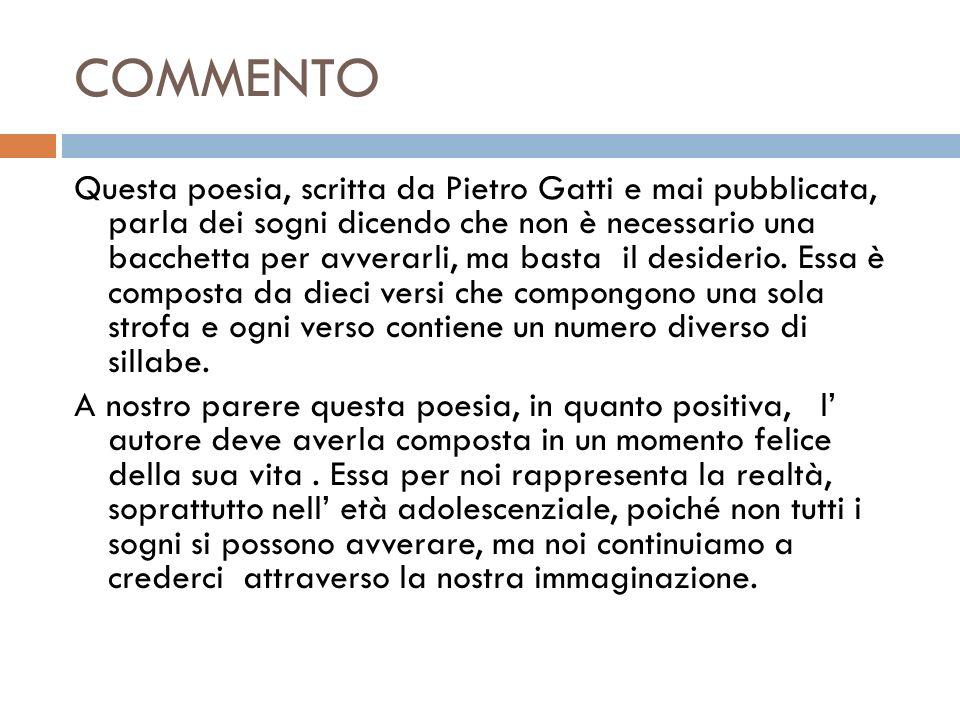 COMMENTO Questa poesia, scritta da Pietro Gatti e mai pubblicata, parla dei sogni dicendo che non è necessario una bacchetta per avverarli, ma basta il desiderio.