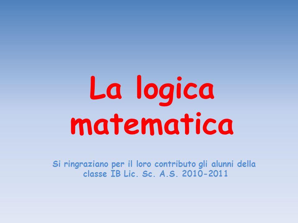 La logica matematica Si ringraziano per il loro contributo gli alunni della classe IB Lic. Sc. A.S. 2010-2011