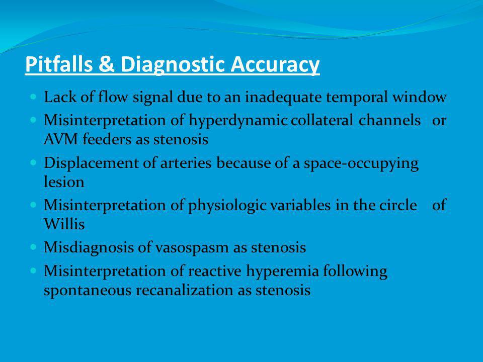 Pitfalls & Diagnostic Accuracy Lack of flow signal due to an inadequate temporal window Misinterpretation of hyperdynamic collateral channels or AVM feeders as stenosis Displacement of arteries because of a space-occupying lesion Misinterpretation of physiologic variables in the circle of Willis Misdiagnosis of vasospasm as stenosis Misinterpretation of reactive hyperemia following spontaneous recanalization as stenosis