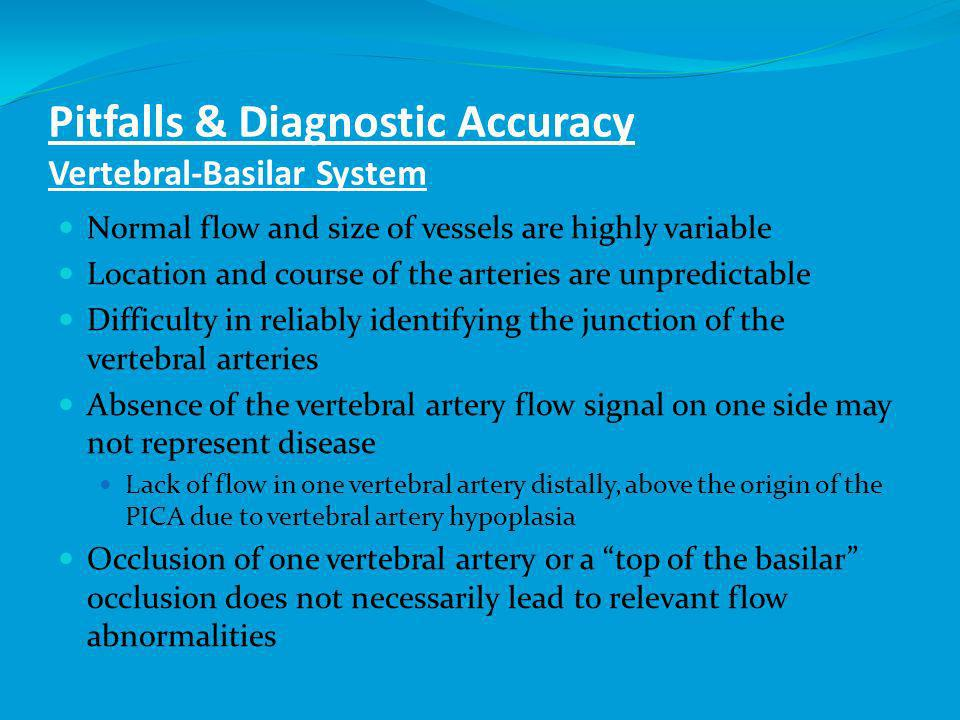 Pitfalls & Diagnostic Accuracy Vertebral-Basilar System Normal flow and size of vessels are highly variable Location and course of the arteries are unpredictable Difficulty in reliably identifying the junction of the vertebral arteries Absence of the vertebral artery flow signal on one side may not represent disease Lack of flow in one vertebral artery distally, above the origin of the PICA due to vertebral artery hypoplasia Occlusion of one vertebral artery or a top of the basilar occlusion does not necessarily lead to relevant flow abnormalities