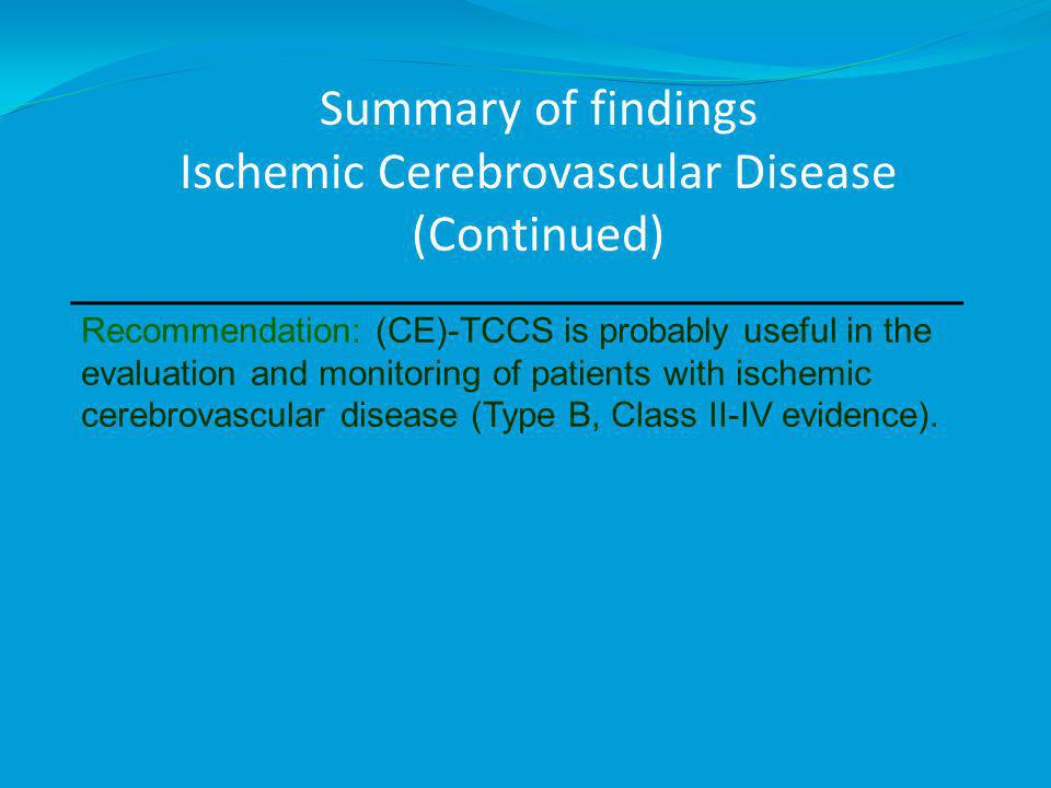 Recommendation: (CE)-TCCS is probably useful in the evaluation and monitoring of patients with ischemic cerebrovascular disease (Type B, Class II-IV evidence).