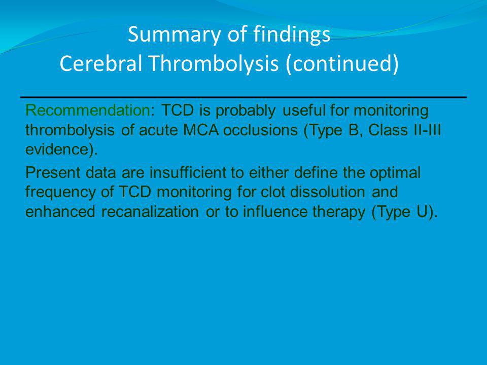 Summary of findings Cerebral Thrombolysis (continued) Recommendation: TCD is probably useful for monitoring thrombolysis of acute MCA occlusions (Type B, Class II-III evidence).