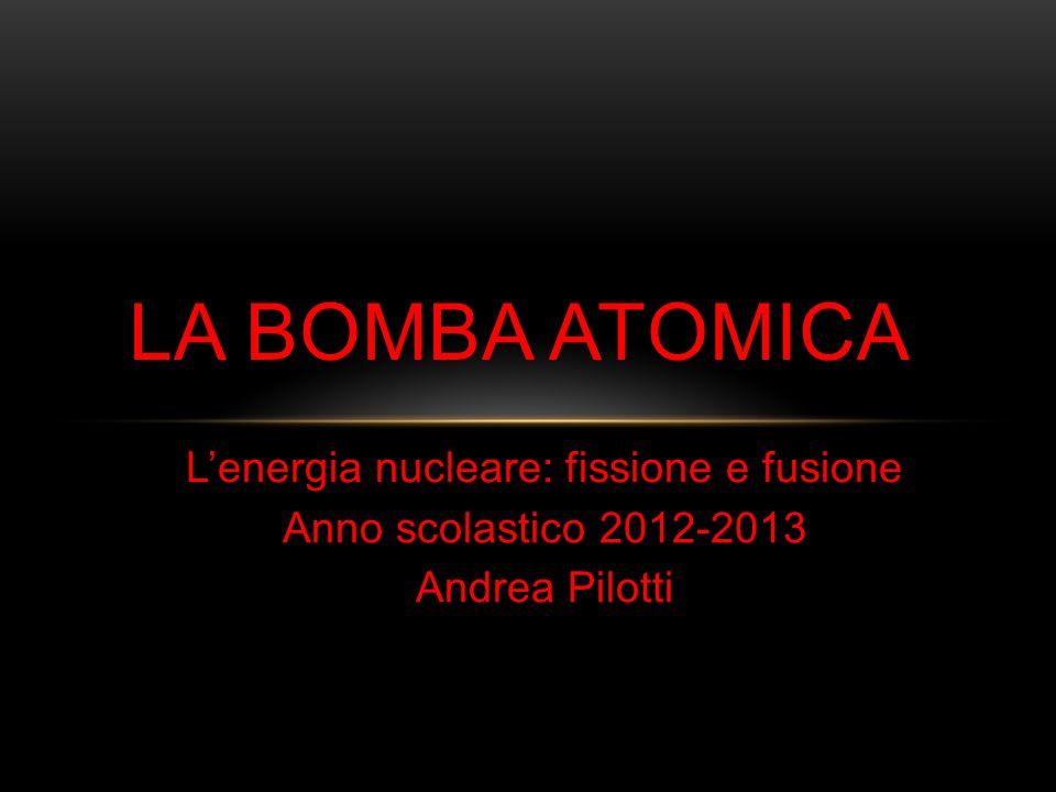 Lenergia nucleare: fissione e fusione Anno scolastico 2012-2013 Andrea Pilotti LA BOMBA ATOMICA