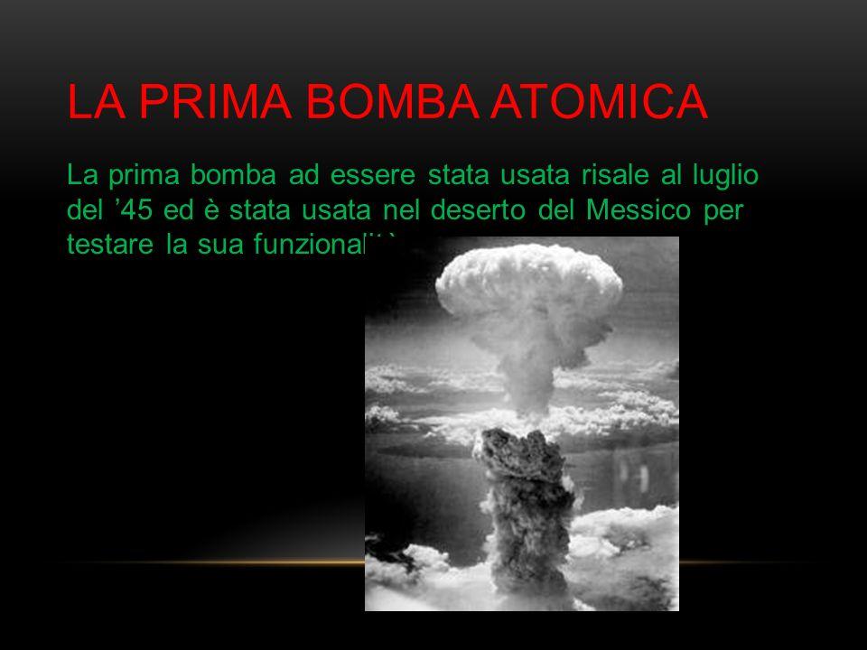 LA PRIMA BOMBA ATOMICA La prima bomba ad essere stata usata risale al luglio del 45 ed è stata usata nel deserto del Messico per testare la sua funzio