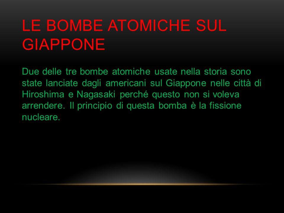 LE BOMBE ATOMICHE SUL GIAPPONE Due delle tre bombe atomiche usate nella storia sono state lanciate dagli americani sul Giappone nelle città di Hiroshi