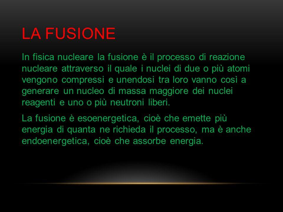 LA FUSIONE In fisica nucleare la fusione è il processo di reazione nucleare attraverso il quale i nuclei di due o più atomi vengono compressi e unendo