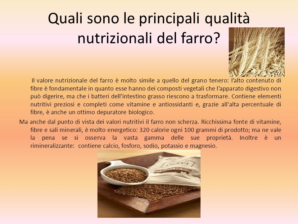 Quali sono le principali qualità nutrizionali del farro? Il valore nutrizionale del farro è molto simile a quello del grano tenero: lalto contenuto di