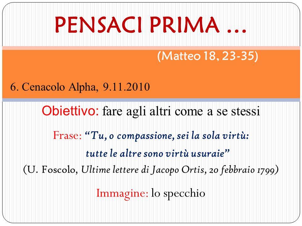 6. Cenacolo Alpha, 9.11.2010 Obiettivo: fare agli altri come a se stessi Frase: Tu, o compassione, sei la sola virtù: tutte le altre sono virtù usurai