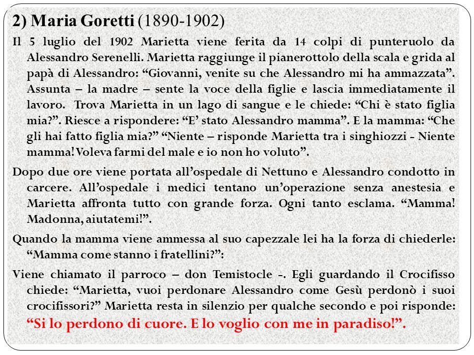 2) Maria Goretti (1890-1902) Il 5 luglio del 1902 Marietta viene ferita da 14 colpi di punteruolo da Alessandro Serenelli. Marietta raggiunge il piane