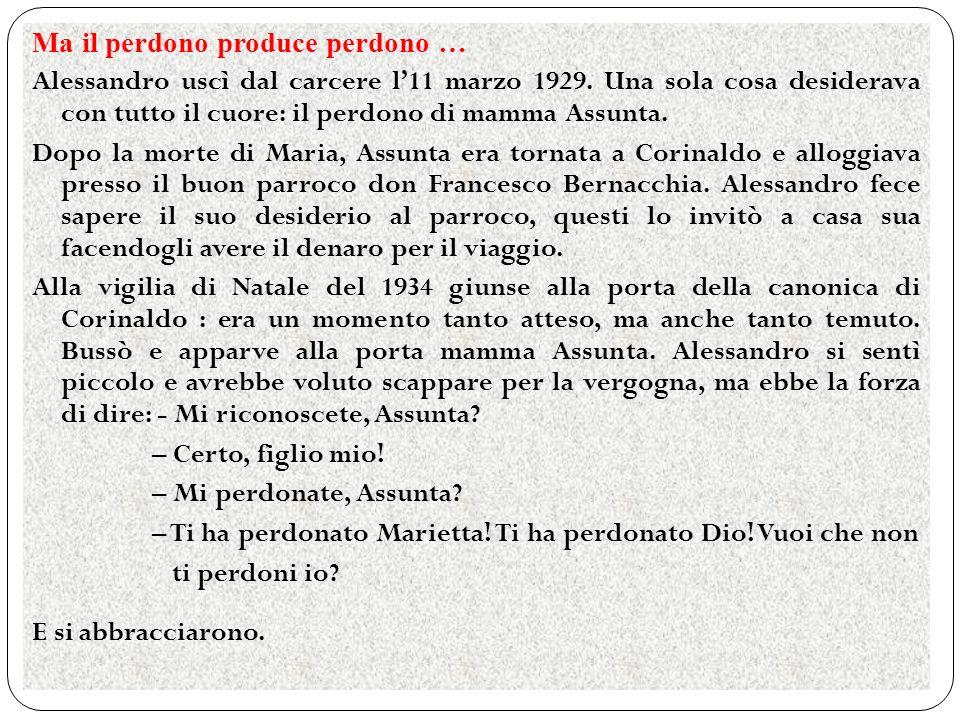 Ma il perdono produce perdono … Alessandro uscì dal carcere l11 marzo 1929. Una sola cosa desiderava con tutto il cuore: il perdono di mamma Assunta.