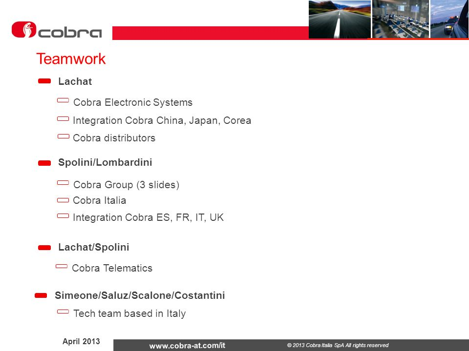 April 2013 www.cobra-at.com/it © 2013 Cobra Italia SpA All rights reserved Teamwork (to be filled out) Espana France Business: Tech: Business: Tech: Uk Business: Tech: Cobra Electronic Systems
