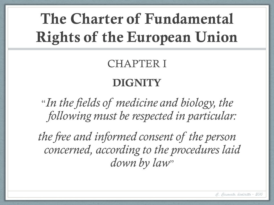 The Charter of Fundamental Rights of the European Union CHAPTER I DIGNITY In the fields of medicine and biology, the following must be respected in particular: the free and informed consent of the person concerned, according to the procedures laid down by law C.