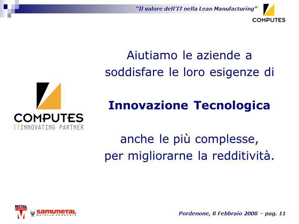 Il valore dellIT nella Lean Manufacturing Pordenone, 8 Febbraio 2008 – pag. 11 Aiutiamo le aziende a soddisfare le loro esigenze di Innovazione Tecnol