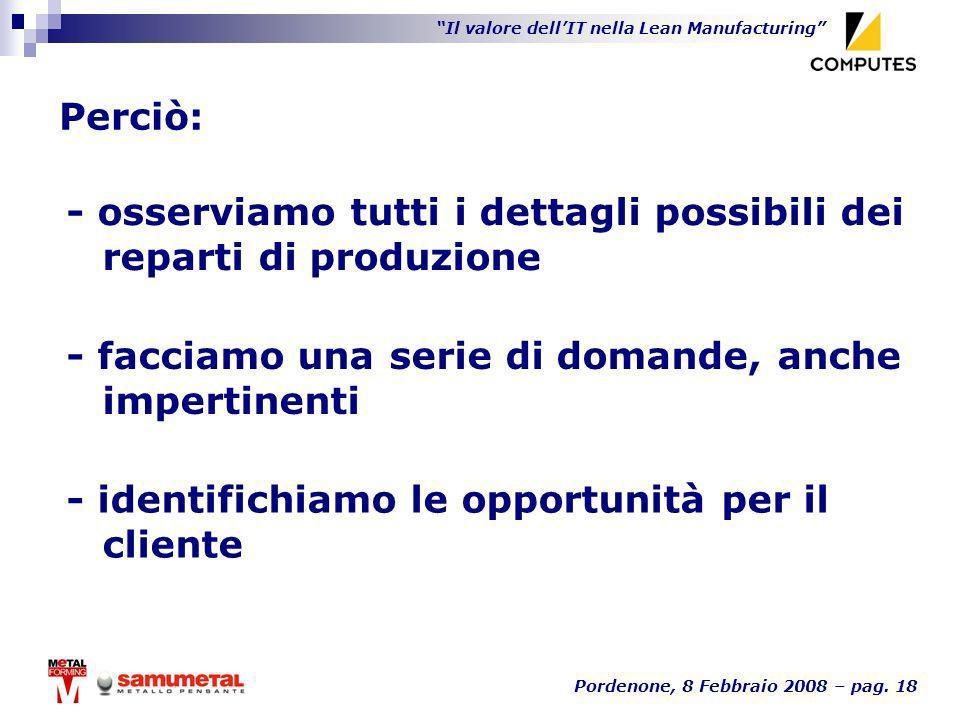 Il valore dellIT nella Lean Manufacturing Pordenone, 8 Febbraio 2008 – pag. 18 Perciò: - facciamo una serie di domande, anche impertinenti - osserviam
