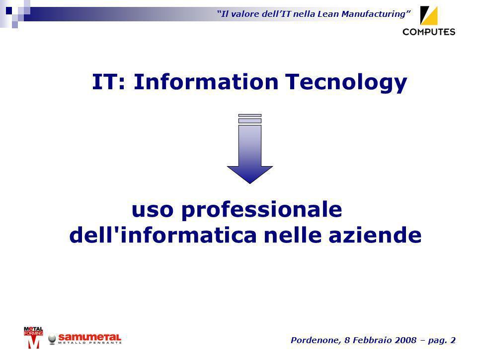 Il valore dellIT nella Lean Manufacturing Pordenone, 8 Febbraio 2008 – pag. 2 IT: Information Tecnology uso professionale dell'informatica nelle azien