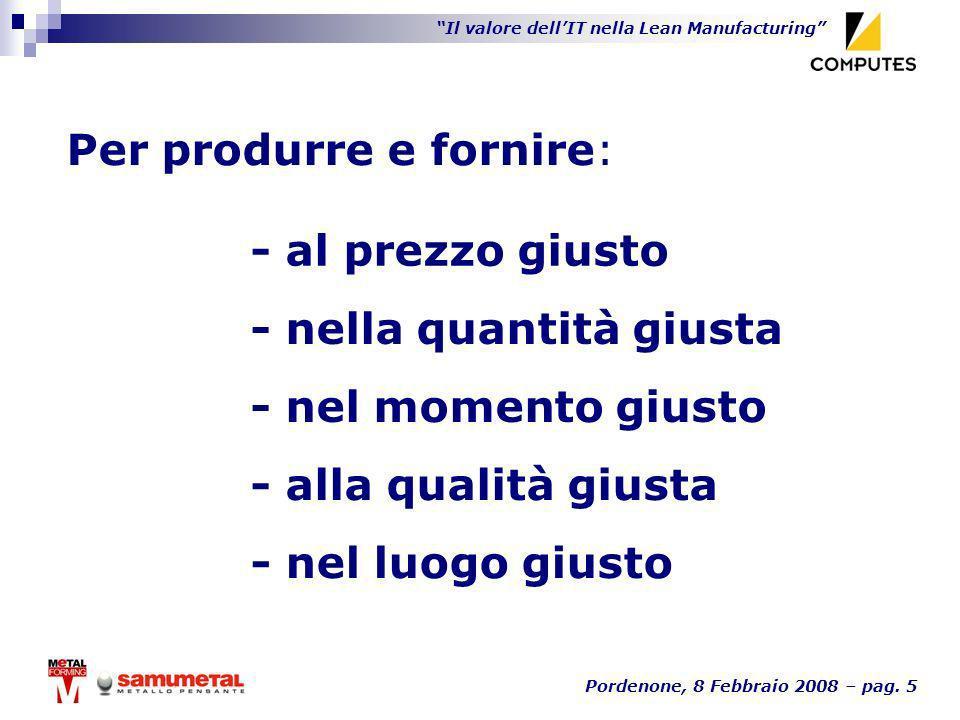 Il valore dellIT nella Lean Manufacturing Pordenone, 8 Febbraio 2008 – pag. 5 Per produrre e fornire: - nella quantità giusta - nel momento giusto - a
