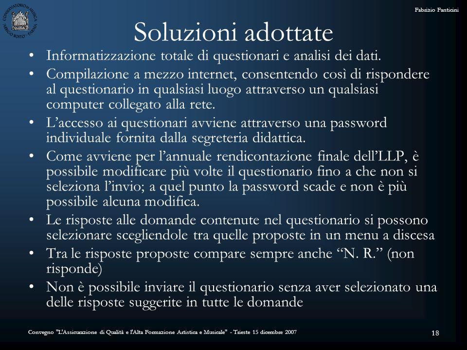 Convegno L Assicurazione di Qualità e l Alta Formazione Artistica e Musicale - Trieste 15 dicembre 2007 Fabrizio Fanticini 18 Soluzioni adottate Informatizzazione totale di questionari e analisi dei dati.