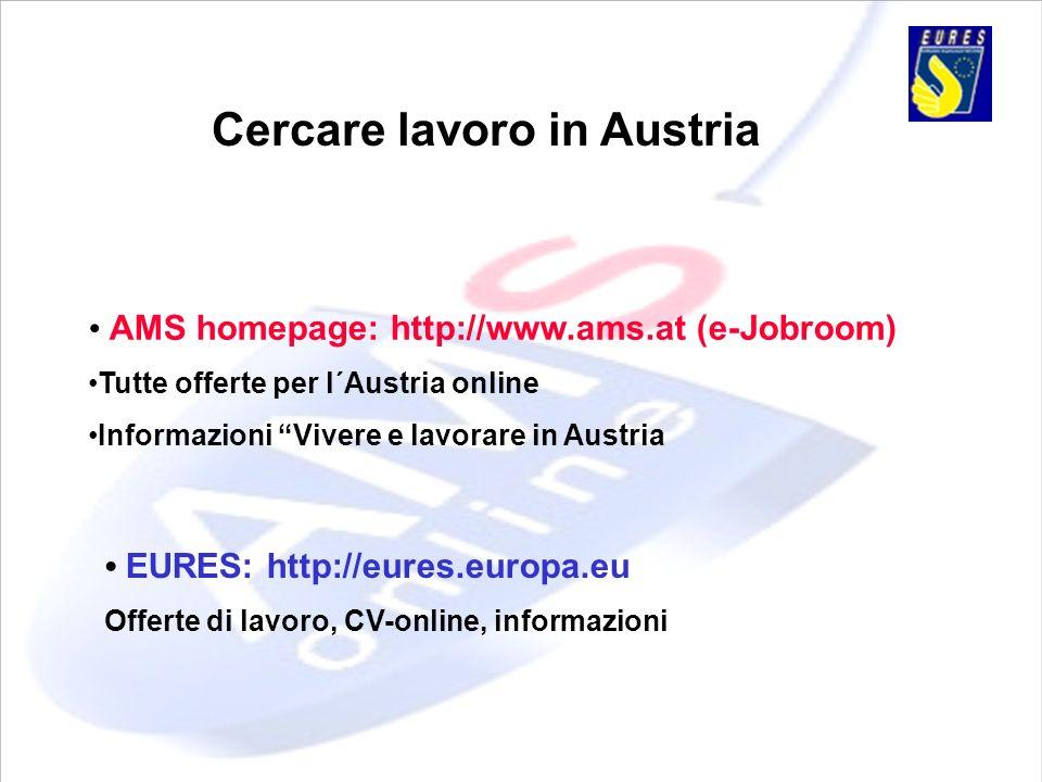 Cercare lavoro in Austria EURES: http://eures.europa.eu Offerte di lavoro, CV-online, informazioni AMS homepage: http://www.ams.at (e-Jobroom) Tutte o