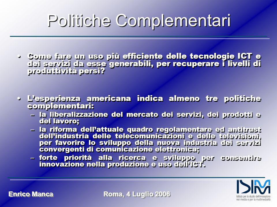 Enrico Manca Roma, 4 Luglio 2006 Politiche Complementari Come fare un uso più efficiente delle tecnologie ICT e dei servizi da esse generabili, per recuperare i livelli di produttività persi.