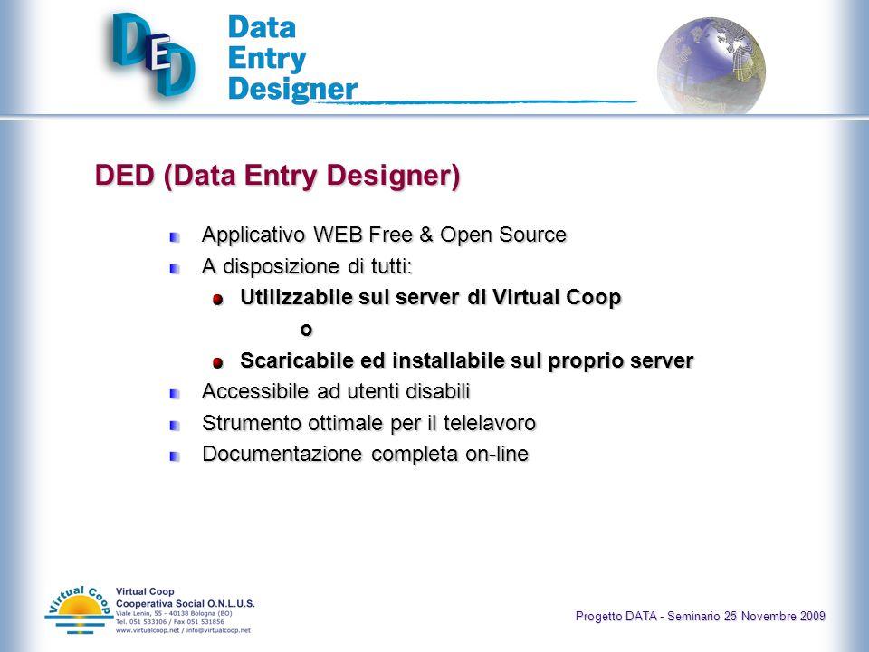DED (Data Entry Designer) Applicativo WEB Free & Open Source A disposizione di tutti: Utilizzabile sul server di Virtual Coop o Scaricabile ed installabile sul proprio server Accessibile ad utenti disabili Strumento ottimale per il telelavoro Documentazione completa on-line