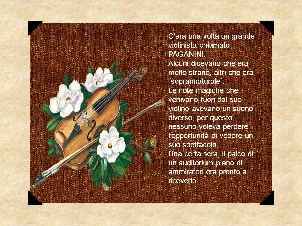 Cera una volta un grande violinista chiamato PAGANINI. Alcuni dicevano che era molto strano, altri che era soprannaturale. Le note magiche che venivan