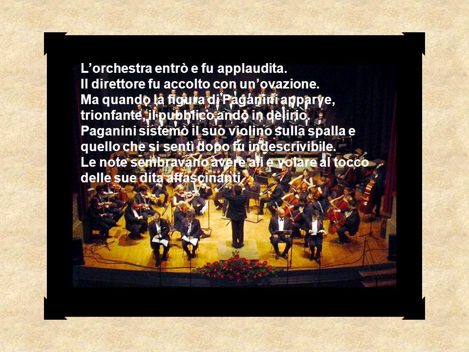 Lorchestra entrò e fu applaudita. Il direttore fu accolto con unovazione. Ma quando la figura di Paganini apparve, trionfante, il pubblico andò in del