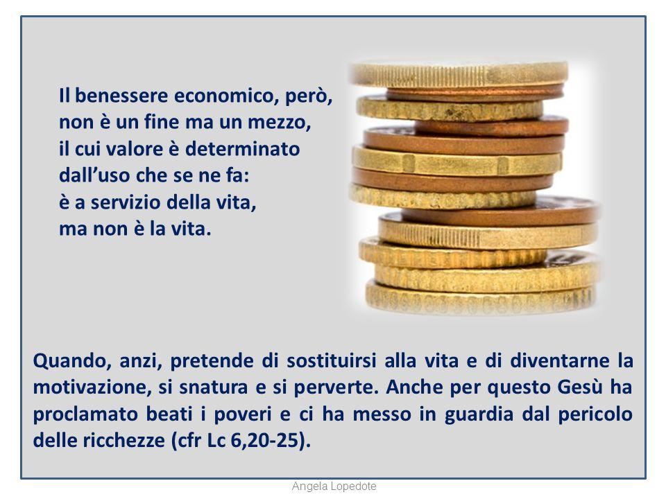Il benessere economico, però, non è un fine ma un mezzo, il cui valore è determinato dalluso che se ne fa: è a servizio della vita, ma non è la vita.