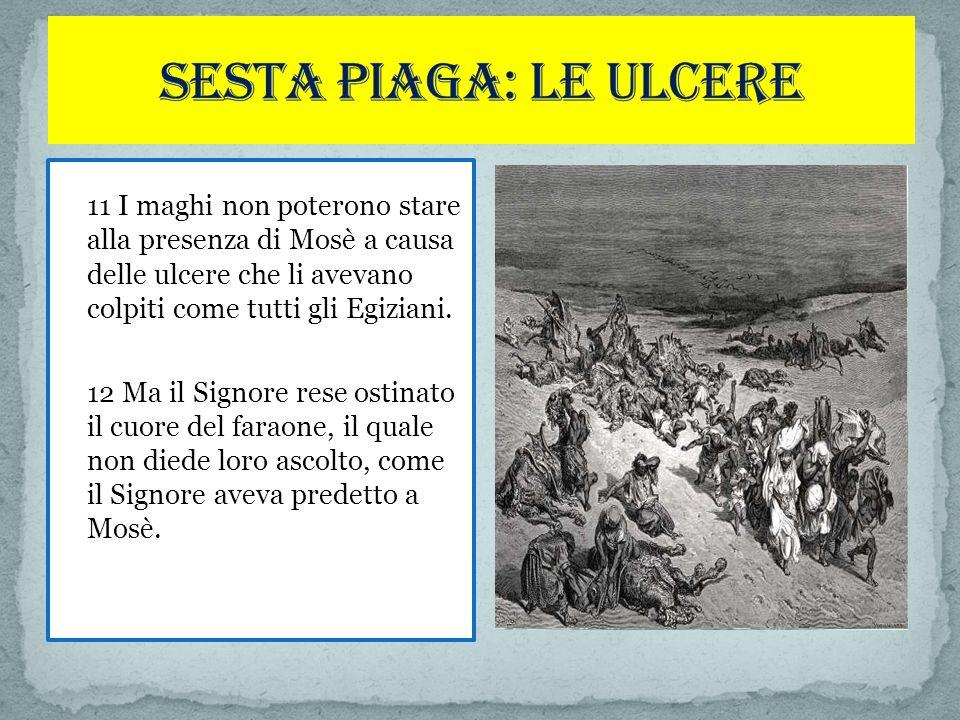 11 I maghi non poterono stare alla presenza di Mosè a causa delle ulcere che li avevano colpiti come tutti gli Egiziani.
