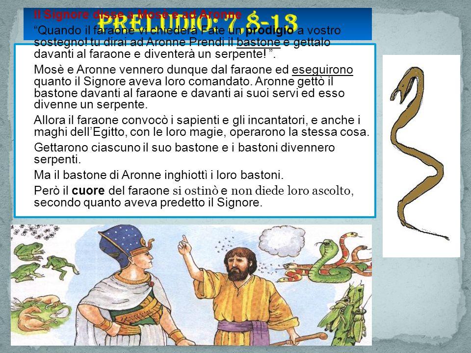 Il Signore disse a Mosè e ad Aronne Quando il faraone vi chiederà Fate un prodigio a vostro sostegno.
