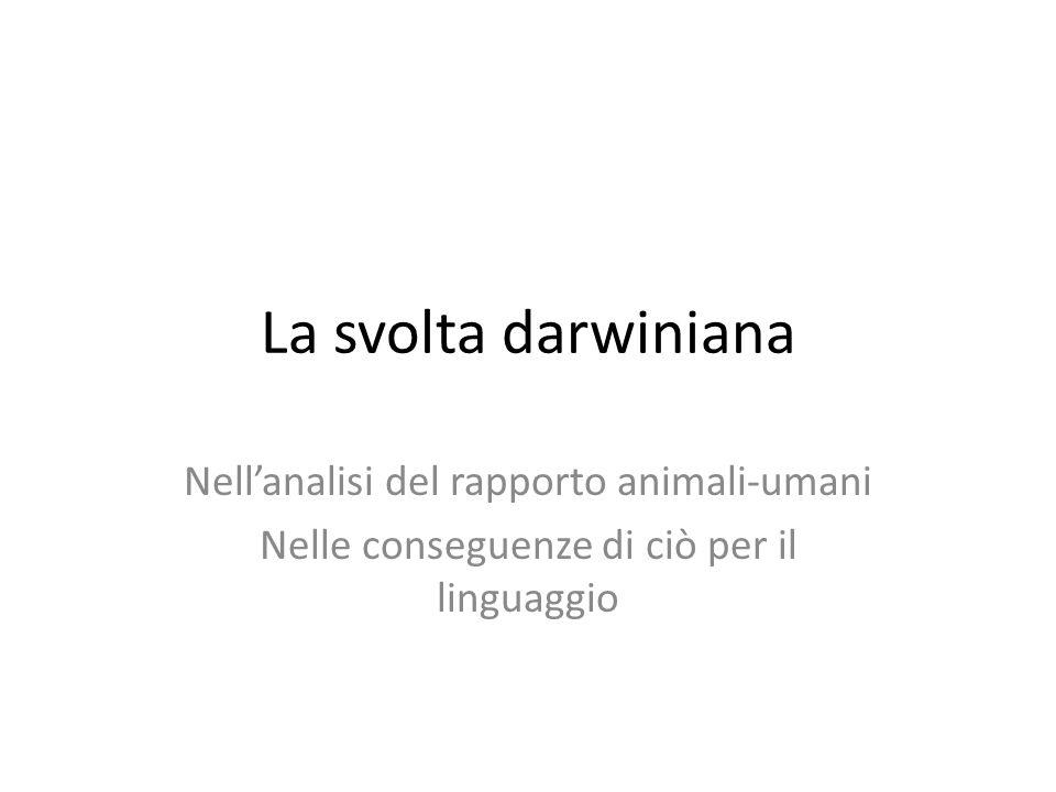 La svolta darwiniana Nellanalisi del rapporto animali-umani Nelle conseguenze di ciò per il linguaggio