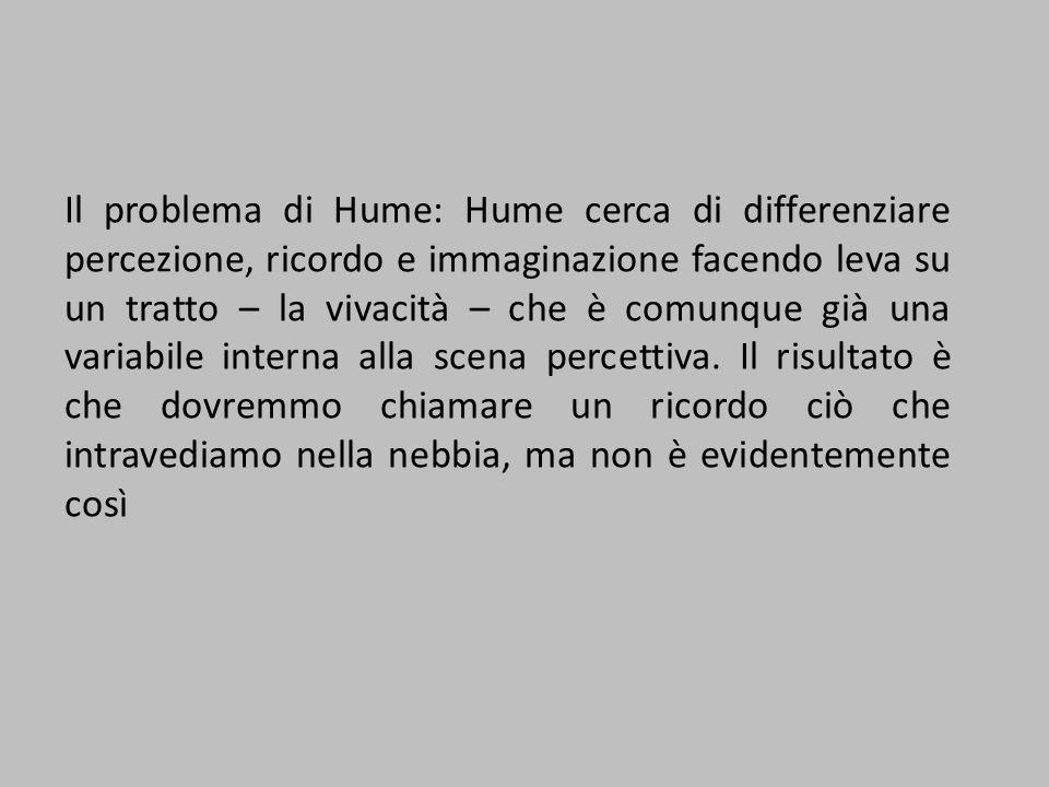 Il problema di Hume: Hume cerca di differenziare percezione, ricordo e immaginazione facendo leva su un tratto – la vivacità – che è comunque già una variabile interna alla scena percettiva.