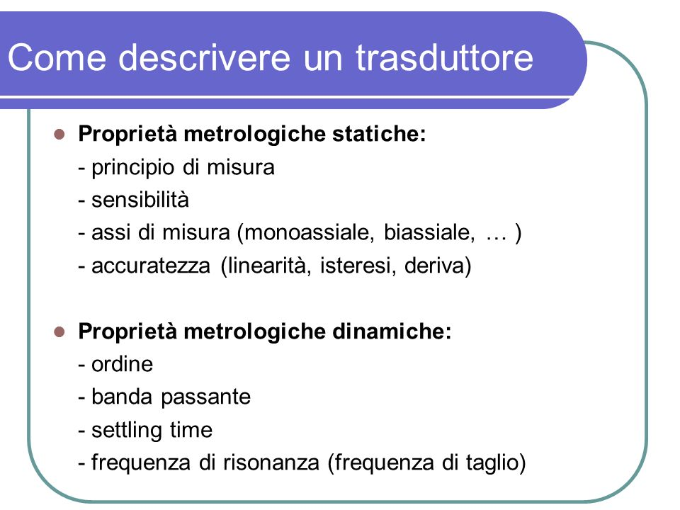Come descrivere un trasduttore Proprietà metrologiche statiche: - principio di misura - sensibilità - assi di misura (monoassiale, biassiale, … ) - ac