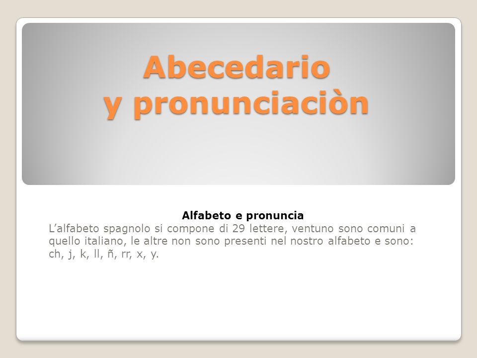 Abecedario y pronunciaciòn Alfabeto e pronuncia Lalfabeto spagnolo si compone di 29 lettere, ventuno sono comuni a quello italiano, le altre non sono presenti nel nostro alfabeto e sono: ch, j, k, ll, ñ, rr, x, y.