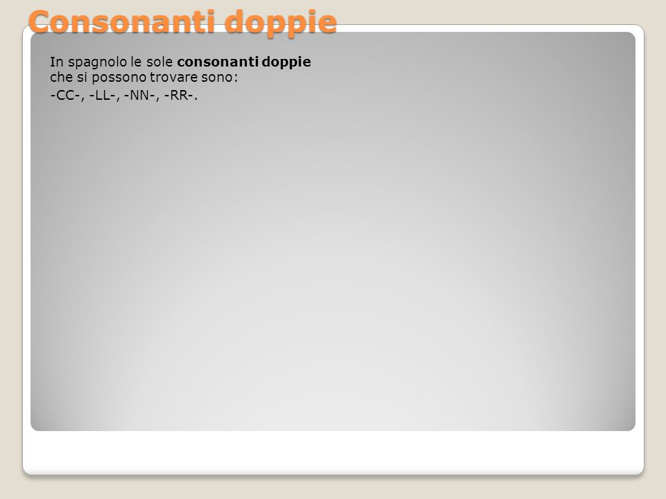 Consonanti doppie In spagnolo le sole consonanti doppie che si possono trovare sono: -CC-, -LL-, -NN-, -RR-.