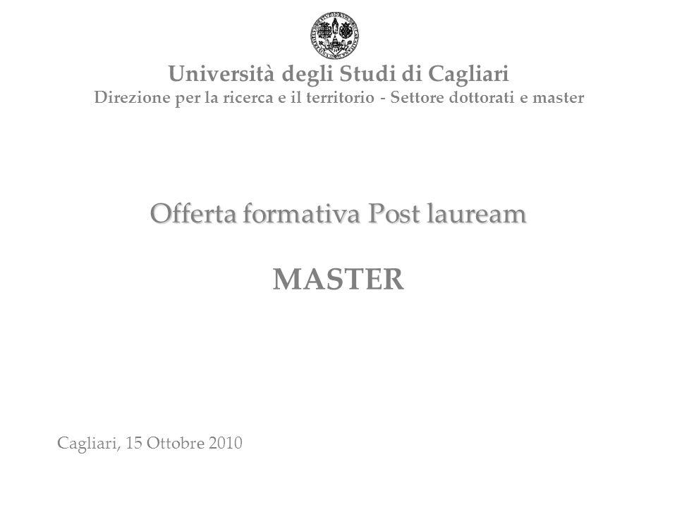 Offerta formativa Post lauream Offerta formativa Post lauream MASTER Università degli Studi di Cagliari Direzione per la ricerca e il territorio - Settore dottorati e master Cagliari, 15 Ottobre 2010