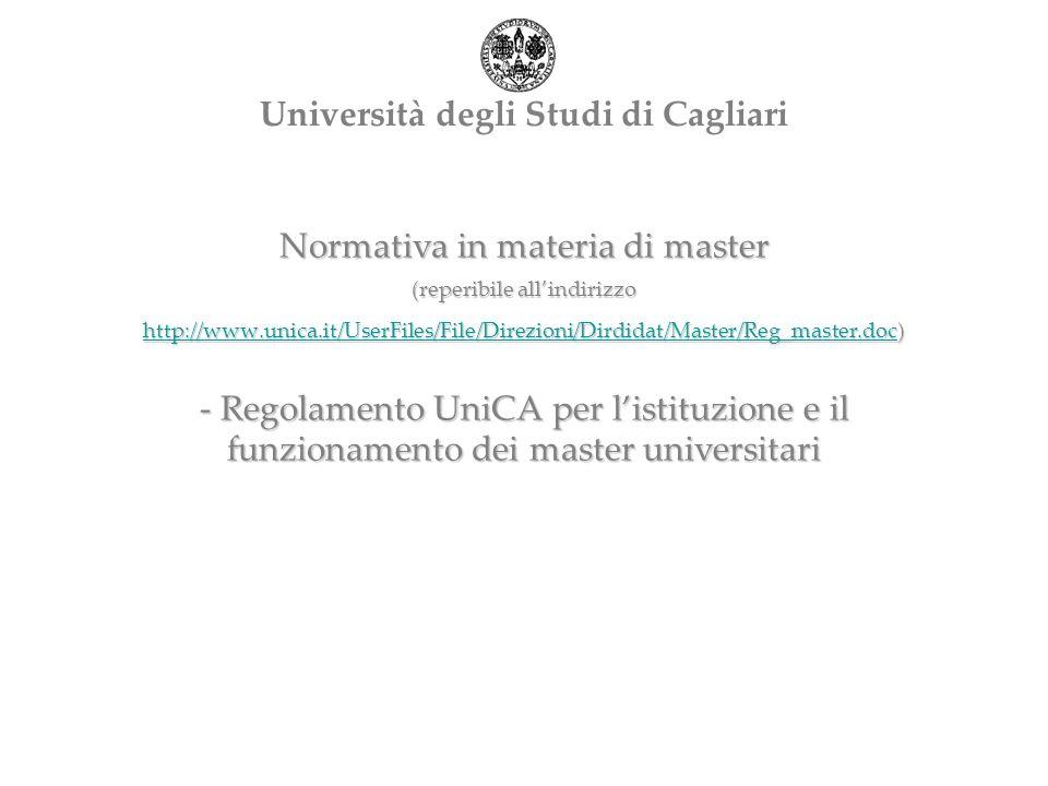 Normativa in materia di master (reperibile allindirizzo http://www.unica.it/UserFiles/File/Direzioni/Dirdidat/Master/Reg_master.doc) - Regolamento UniCA per listituzione e il funzionamento dei master universitari http://www.unica.it/UserFiles/File/Direzioni/Dirdidat/Master/Reg_master.doc Università degli Studi di Cagliari
