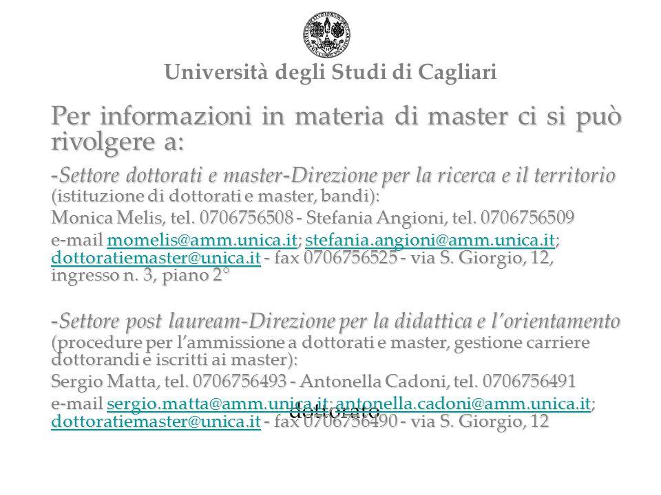 dottorato Università degli Studi di Cagliari Per informazioni in materia di master ci si può rivolgere a: -Settore dottorati e master-Direzione per la ricerca e il territorio (istituzione di dottorati e master, bandi): Monica Melis, tel.