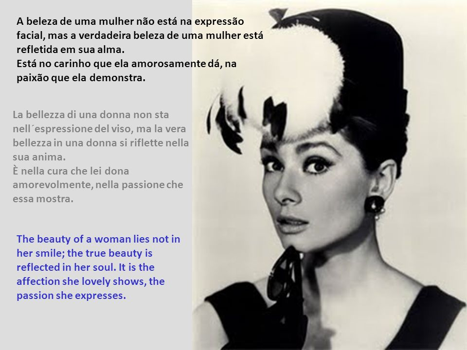 A Beleza de uma mulher não está nas roupas que ela veste, nem no corpo que ela carrega, ou na forma como penteia o cabelo. A beleza de uma mulher deve