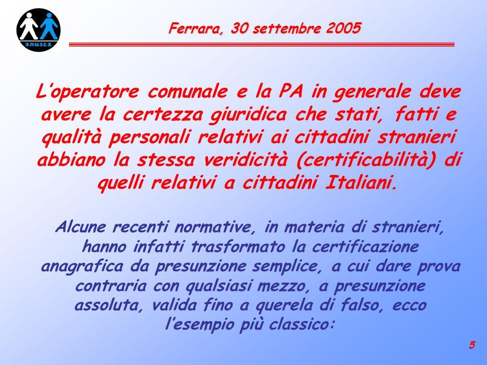 5 Ferrara, 30 settembre 2005 Loperatore comunale e la PA in generale deve avere la certezza giuridica che stati, fatti e qualità personali relativi ai cittadini stranieri abbiano la stessa veridicità (certificabilità) di quelli relativi a cittadini Italiani.