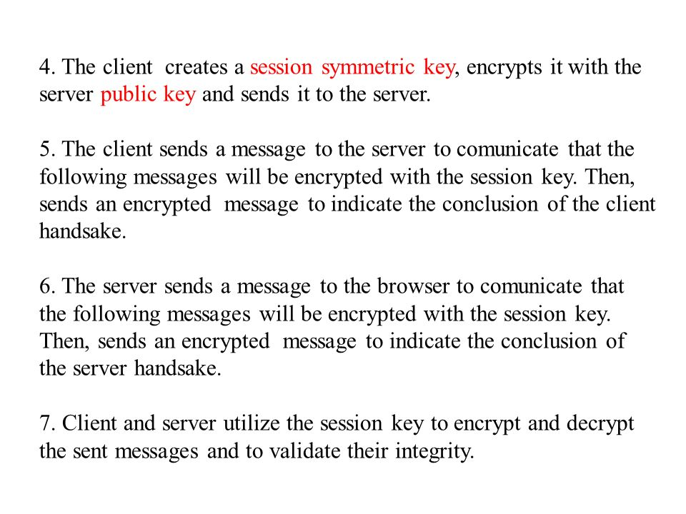 4. The client creates a session symmetric key, encrypts it with the server public key and sends it to the server. 5. The client sends a message to the