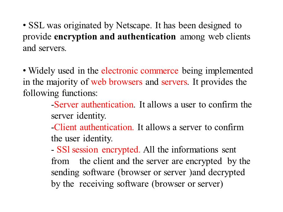 SSL was originated by Netscape. It has been designed to provide encryption and authentication among web clients and servers. Widely used in the electr