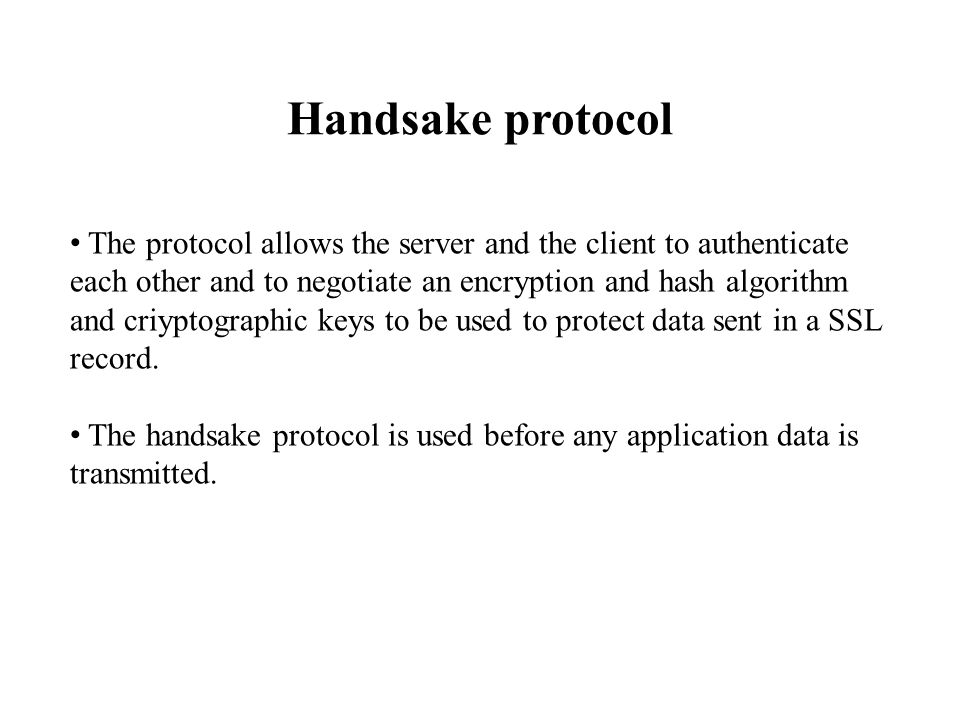 Handsake protocol The protocol allows the server and the client to authenticate each other and to negotiate an encryption and hash algorithm and criyp