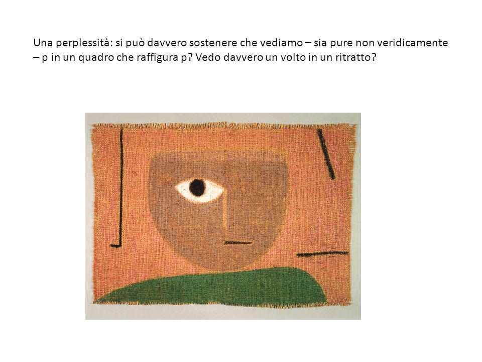 Una perplessità: si può davvero sostenere che vediamo – sia pure non veridicamente – p in un quadro che raffigura p? Vedo davvero un volto in un ritra